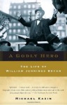 A Godly Hero: The Life of William Jennings Bryan - Michael Kazin