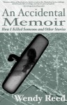 An Accidental Memoir: How I Killed Someone & Other Stories - Wendy Reed