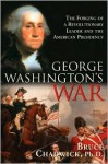 George Washington's War: The Forging of a Revolutionary Leader and the American Presidency - Bruce Chadwick