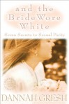 And the Bride Wore White: Seven Secrets to Sexual Purity - Dannah Gresh