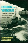 Inchon to Wonsan: From the Deck of a Destroyer in the Korean War - James Edwin Alexander