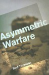 Asymmetric Warfare: Threat and Response in the Twenty-First Century - Rod Thornton