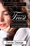 Learning to Trust Your Heavenly Father (Even if You Can't/Couldn't Trust Your Human Father) (Come With Me to the Quiet Place) - Denise George