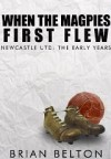 When The Magpies First Flew: The Early Years Of Newcastle FC - Brian Belton