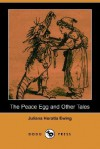The Peace Egg and Other Tales (Dodo Press) - Juliana Horatia Ewing