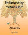 How High You Can Grow: When You Let Go and Go - Christine Smith, M.L. Smith