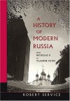A History of Modern Russia: From Nicholas II to Vladimir Putin, Revised Edition - Robert Service