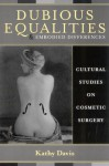 Dubious Equalities and Embodied Differences: Cultural Studies on Cosmetic Surgery - Kathy Davis