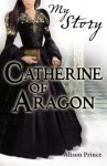 My Story: Catherine of Aragon (My Royal Story) - Alison Prince