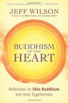 Buddhism of the Heart: Reflections on Shin Buddhism and Inner Togetherness - Jeff Wilson, Taitetsu Unno