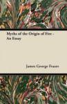 Myths of the Origin of Fire - An Essay - Newman Flower