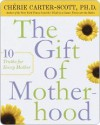 The Gift of Motherhood: 10 Truths for Every Mother - Cherie Carter-Scott