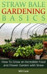 Straw Bale Gardening Basics: How To Grow an Incredible Food and Flower Garden with Straw (Gardening Guidebooks) - Will Cook