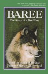 Baree, The Story Of A Wolf Dog Originally Published As Baree, Son Of Kazan - James Oliver Curwood