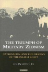 The Triumph of Military Zionism: Nationalism and the Origins of the Israeli Right - Colin Shindler