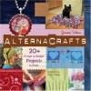 Alternacrafts: 20+ Hi-Style Lo-Budget Projects to Make - Jessica Vitkus, Elizabeth Lee, Brian Kennedy