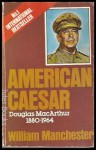 American Caesar: Douglas MacArthur, 1880-1964 - William Raymond Manchester