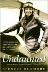 Undaunted: Long-Distance Flyers in the Golden Age of Aviation - Spencer Dunmore