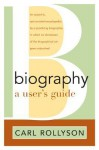 Biography: A User's Guide - Carl Rollyson
