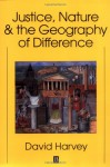 Justice, Nature and the Geography of Difference - David Harvey