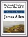 The Selected Teachings of James Allen Volume II - James Allen