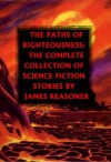 The Paths of Righteousness: The Complete Collection of Science Fiction Stories By James Reasoner - James Reasoner