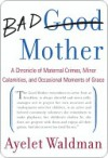 Bad Mother: A Chronicle of Maternal Crimes, Minor Calamities, and Occasional Moments of Grace - Ayelet Waldman