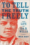To Tell the Truth Freely: The Life of Ida B. Wells - Mia Bay