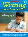 Writing Above Standard: Engaging Workshop Lessons That Take Standards to New Heights and Help Kids Become Skilled, Inspired Writers - Debbie Lera, Pam Allyn