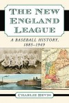 The New England League: A Baseball History, 1885-1949 - Charlie Bevis