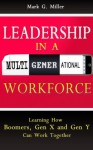 Leadership in a Multigenerational Workforce - Learning How Boomers, Gen X and Gen Y Can Work Together - Mark Miller