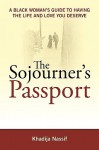 The Sojourner's Passport: A Black Woman's Guide To Having The Life And Love You Deserve - Khadija Nassif