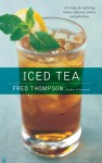 Iced Tea: 50 Recipes for Refreshing Tisanes, Infusions, Coolers, and Spiked Teas - Fred Thompson
