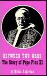 Between Two Wars: The Story of Pope Pius XI - Robin Anderson