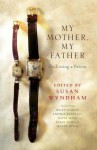My Mother, My Father: On Losing a Parent - Thomas Keneally, David Marr, Mandy Sayer, Helen Garner, Susan Duncan, Susan Wyndham