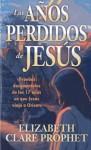 Los Anos Perdidos de Jesus: Pruebas Documentales de los Diecisiete Anos en Que Jesus Viajo A Oriente - Elizabeth Clare Prophet