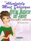 The Absolutely Most Delicious Grilling, Barbecue and Smoker Recipes Cookbook - Madison Parker