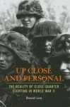 Up Close and Personal: The Reality of Close-Quarter Fighting in World War II - David Lee
