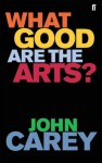 What Good Are The Arts? - John Carey