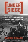 Under Siege: PLO Decisionmaking During the 1982 War - Rashid Khalidi