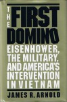 The First Domino: Eisenhower, the Military, and America's Intervention in Vietnam - James R. Arnold