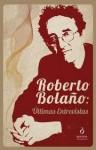 Roberto Bolaño: Últimas Entrevistas - Roberto Bolaño