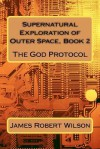 Supernatural Exploration of Outer Space, Book 2: The God Protocol - James Wilson