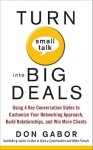 Turn Small Talk Into Big Deals: Using 4 Key Conversation Styles to Customize Your Networking Approach, Build Relationships, and Win More Clients - Don Gabor