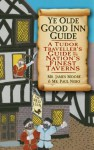 Ye Olde Good Inn Guide: A 16th Century Handbook to the Nation's Finest Taverns - James Moore
