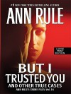 But I Trusted You: And Other True Cases - Ann Rule