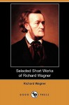 Selected Short Works of Richard Wagner (Dodo Press) - Richard Wagner, William Ashton Ellis