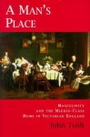 A Man's Place: Masculinity and the Middle-Class Home in Victorian England - John Tosh