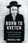 Born To Kvetch: Yiddish Language and Culture in All Its Moods - Michael Wex