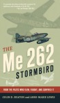 The Me 262 Stormbird: From the Pilots Who Flew, Fought, and Survived It - Colin D. Heaton, Anne-Marie Lewis, Jorg Czypionka, Barrett Tillman